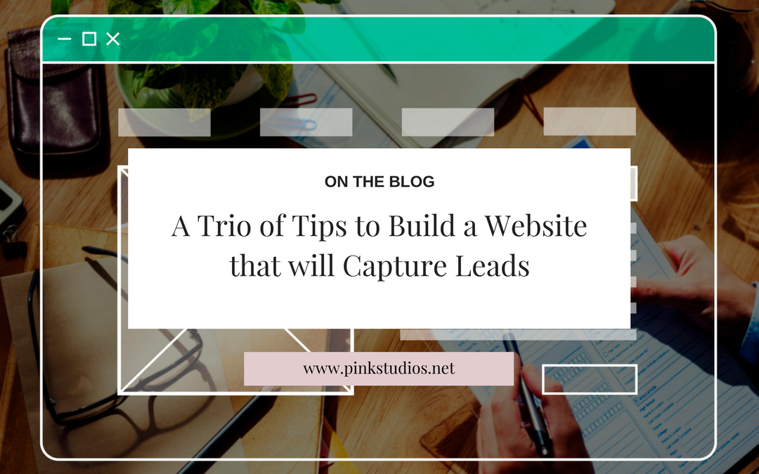 A Trio of Tips to Build a Website that will Capture Leads